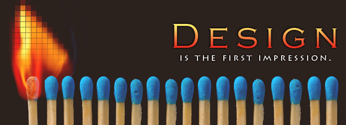 Design is the first impression. (Flame and row of matches)